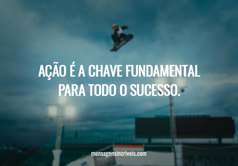 Ação é a chave fundamental para todo o sucesso.