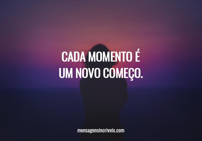 Cada momento é um novo começo.