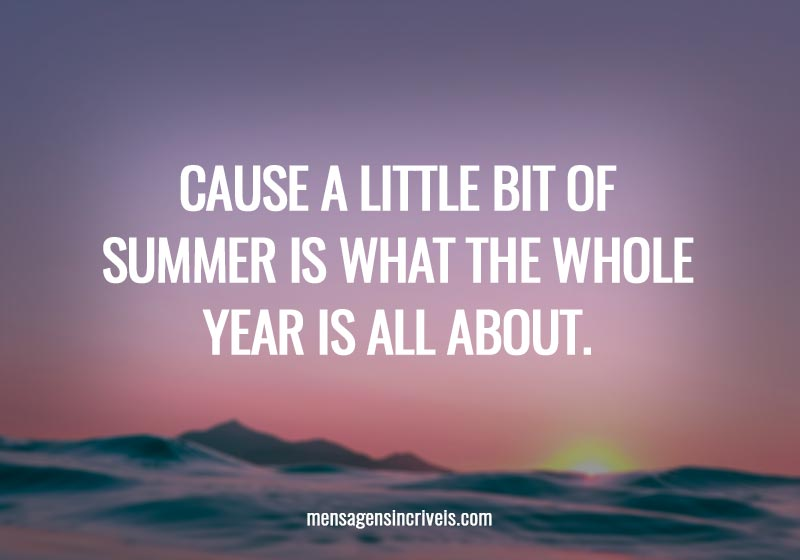 Cause a little bit of summer is what the whole year is all about.