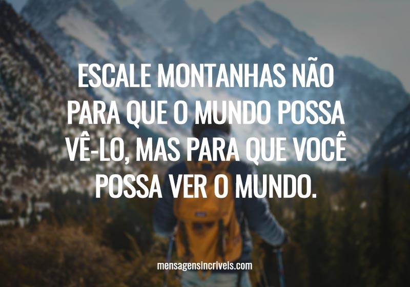 Escale montanhas não para que o mundo possa vê-lo, mas para que você possa ver o mundo.