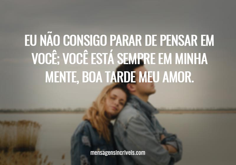 Eu não consigo parar de pensar em você; você está sempre em minha mente, boa tarde meu amor.