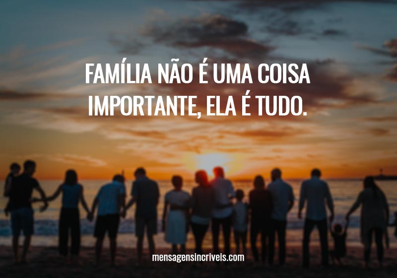 Família não é uma coisa importante, ela é tudo.