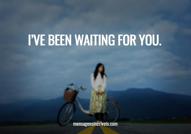 I've been waiting for you.