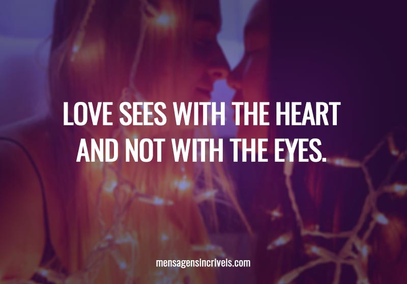 Love sees with the heart and not with the eyes.
