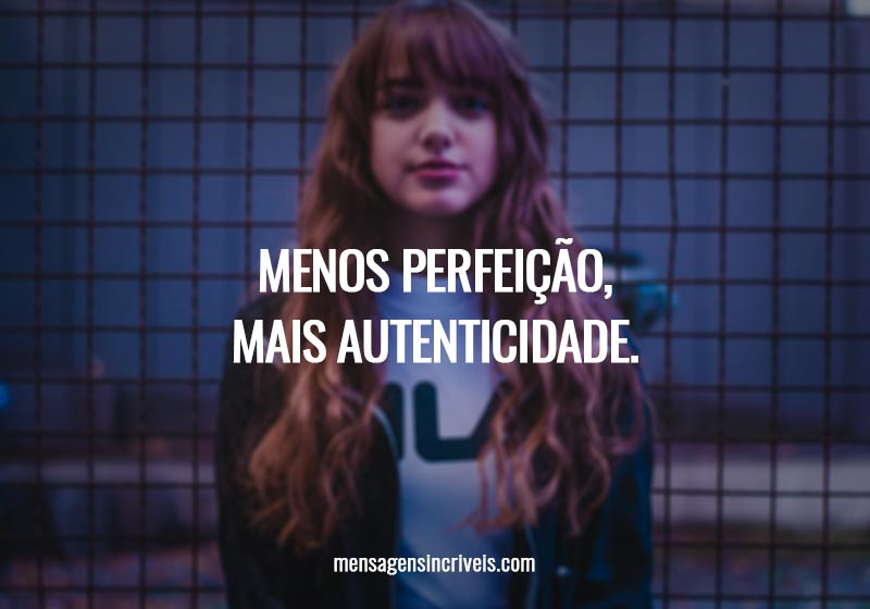 Menos perfeição, mais autenticidade.