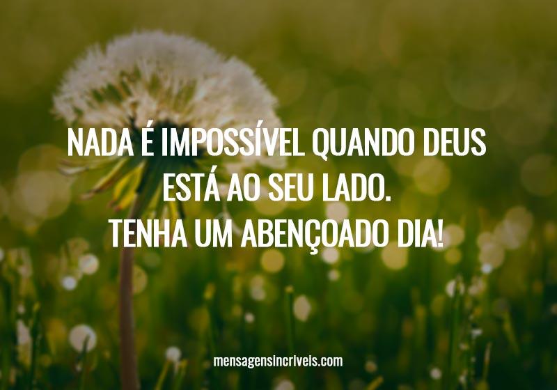 Nada é impossível quando Deus está ao seu lado. Tenha um abençoado dia!