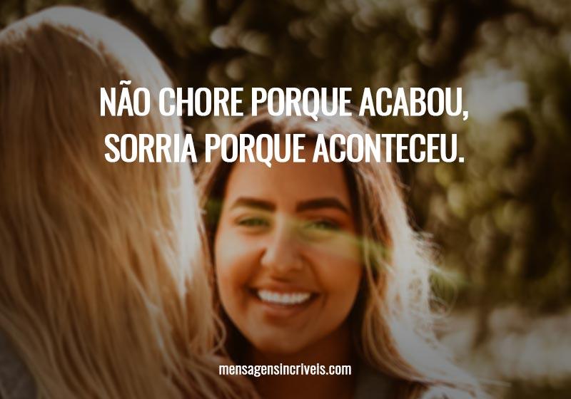 Não chore porque acabou, sorria porque aconteceu.