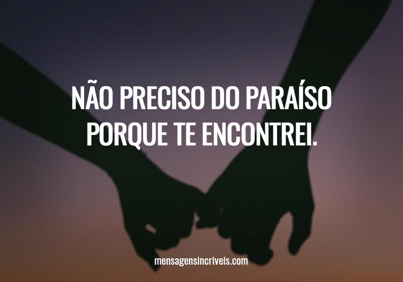 Não preciso do paraíso porque te encontrei.