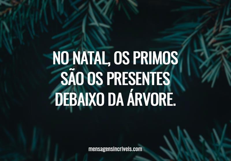 No Natal, os primos são os presentes debaixo da árvore.