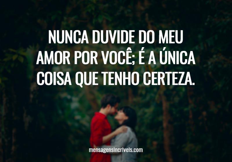 Nunca duvide do meu amor por você; é a única coisa que tenho certeza.