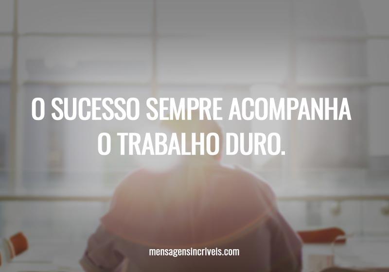 O sucesso sempre acompanha o trabalho duro.