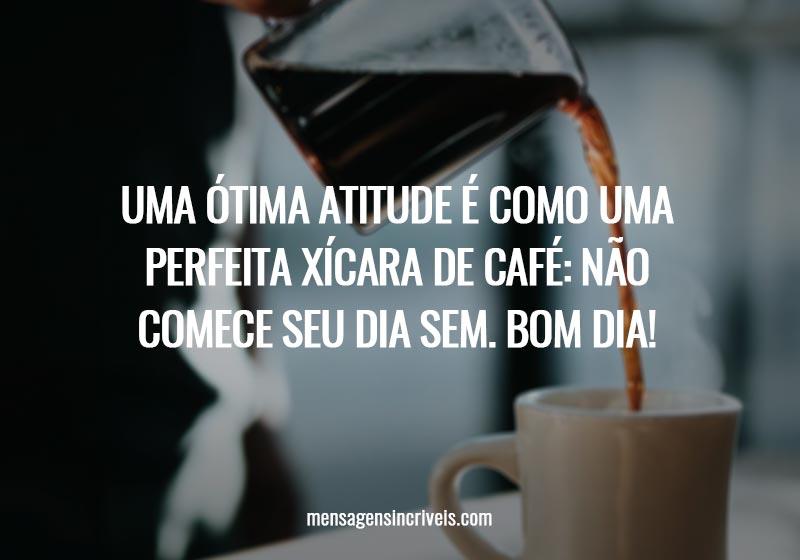 Uma ótima atitude é como uma perfeita xícara de café: não comece seu dia sem. Bom dia!