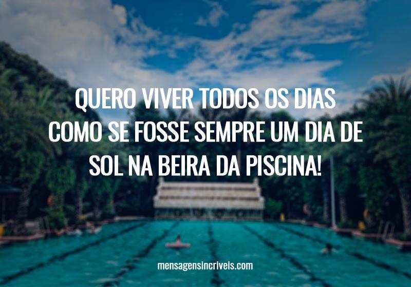 Quero viver todos os dias como se fosse sempre um dia de sol na beira da piscina!