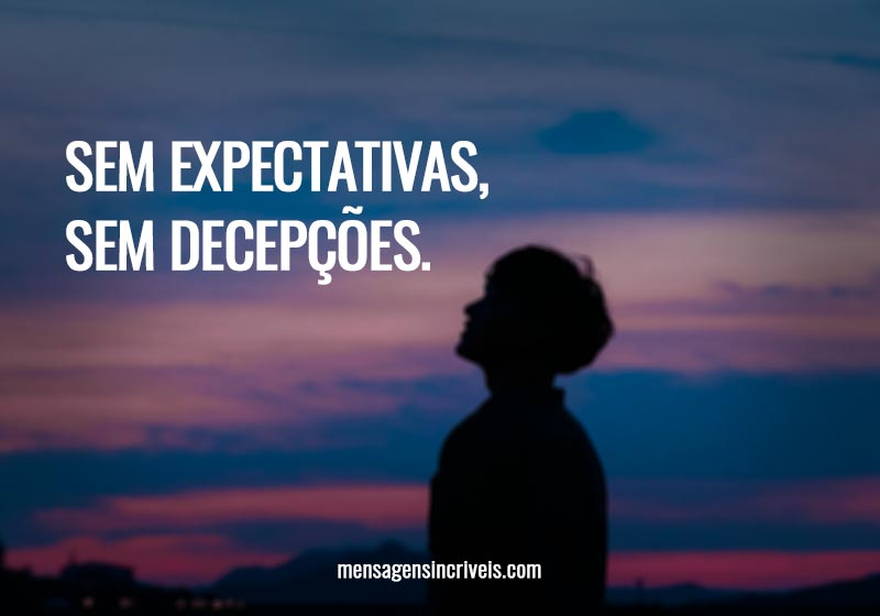 Sem expectativas, sem decepções.