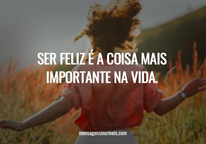 Ser feliz é a coisa mais importante na vida.
