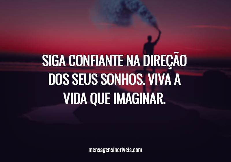 Siga confiante na direção dos seus sonhos. Viva a vida que imaginar.