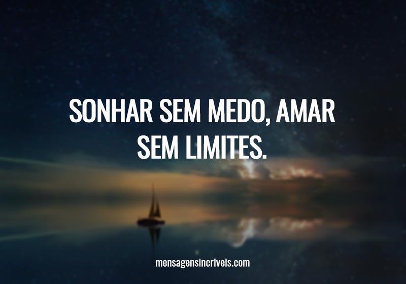 Sonhar sem medo, amar sem limites.