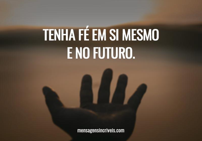 Tenha fé em si mesmo e no futuro.