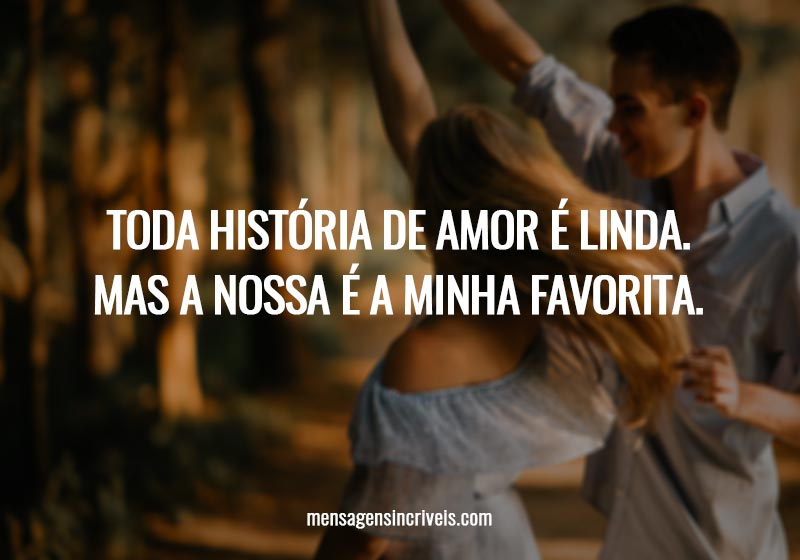 Toda história de amor é linda. Mas a nossa é a minha favorita.