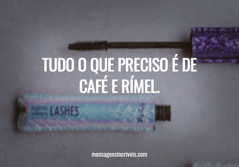 Tudo o que preciso é de café e rímel.