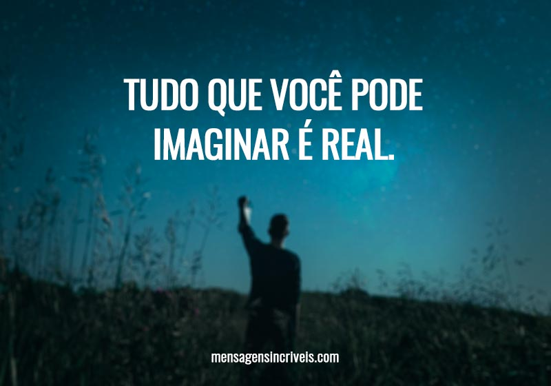 Tudo que você pode imaginar é real.