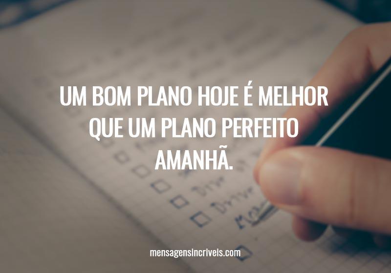 Um bom plano hoje é melhor que um plano perfeito amanhã.