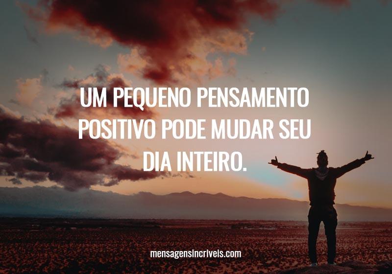 Um pequeno pensamento positivo pode mudar seu dia inteiro.