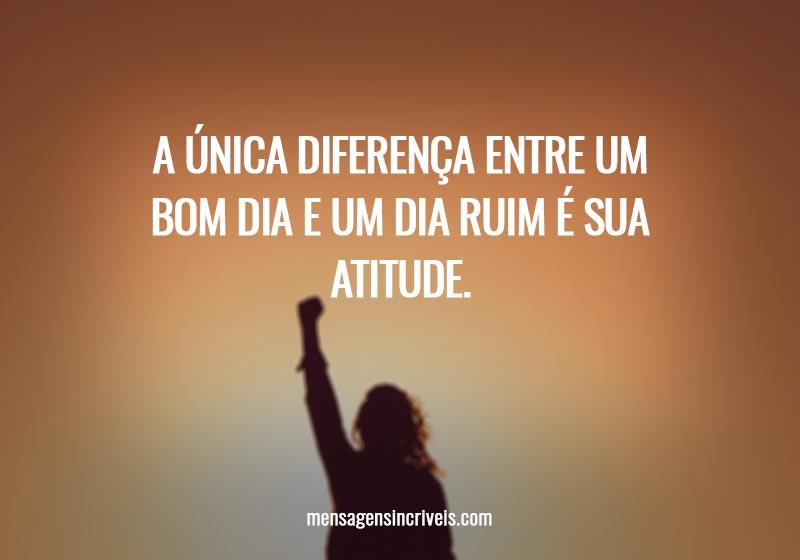 A única diferença entre um bom dia e um dia ruim é sua atitude.