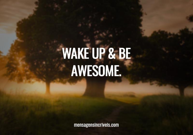 Wake up & Be awesome.