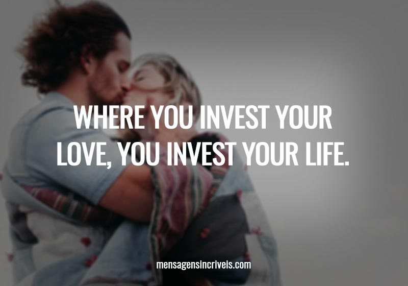 Where you invest your love, you invest your life.