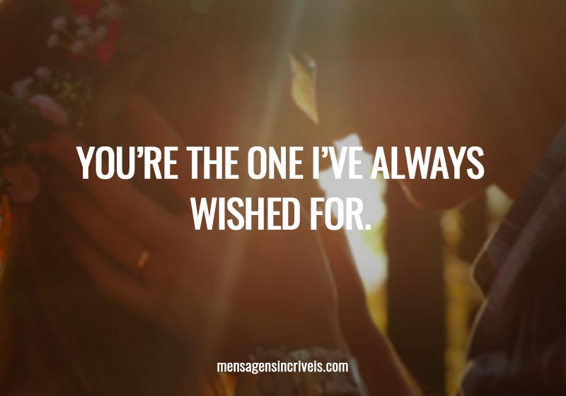 You're the one I've always wished for.