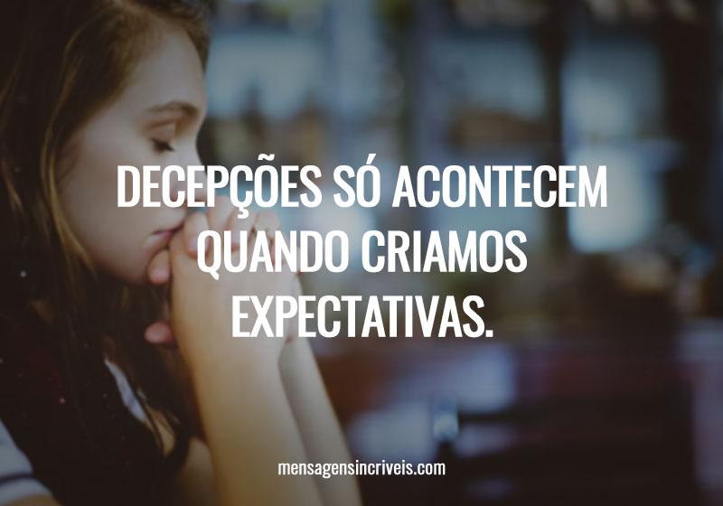 Decepções só acontecem quando criamos expectativas.