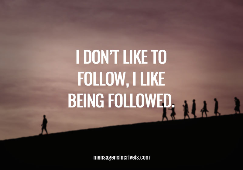 I don't like to follow, I like being followed.