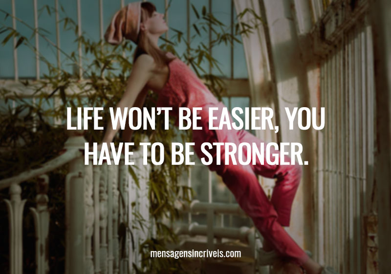 Life won't be easier, You have to be stronger.