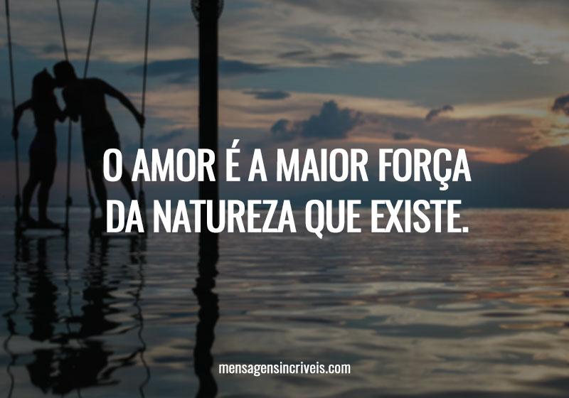 O amor é a maior força da natureza que existe.