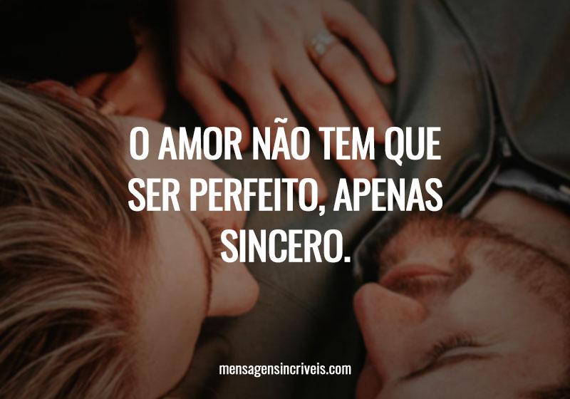 O amor não tem que ser perfeito, apenas sincero.