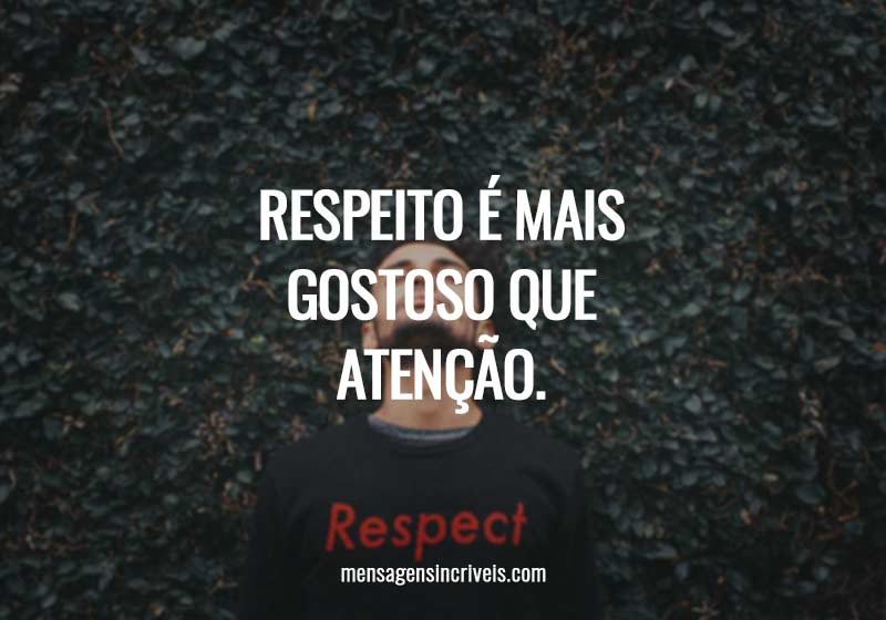 Respeito é mais gostoso que atenção.