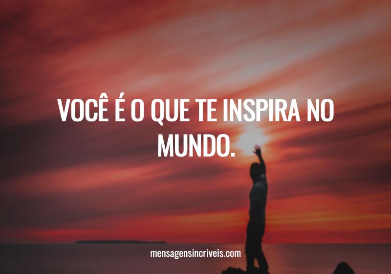 Você é o que te inspira no mundo.