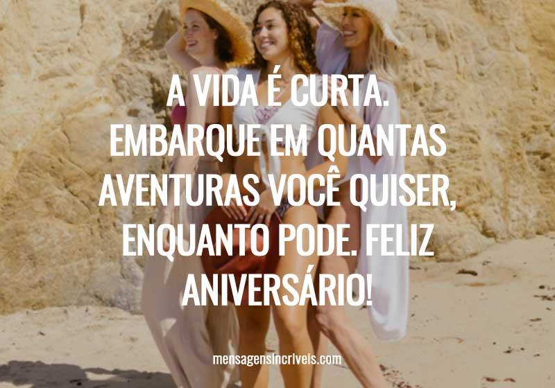 A vida é curta. Embarque em quantas aventuras você quiser, enquanto pode. Feliz aniversário!