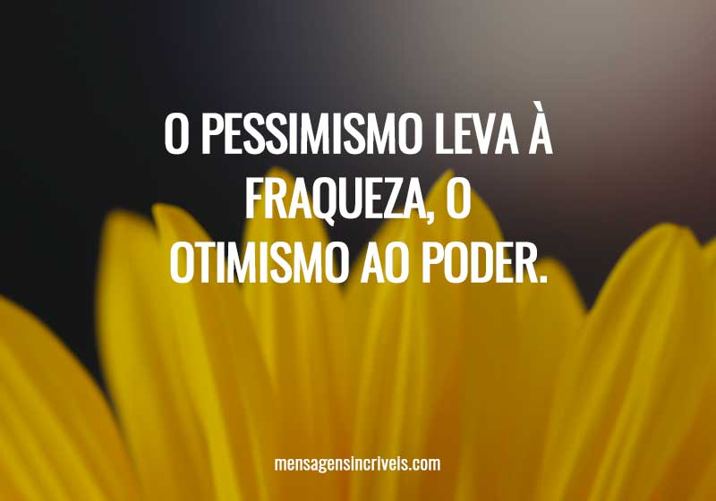 O pessimismo leva à fraqueza, o otimismo ao poder.