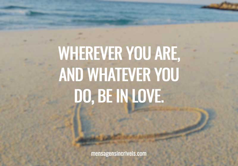 Wherever you are, and whatever you do, be in love.