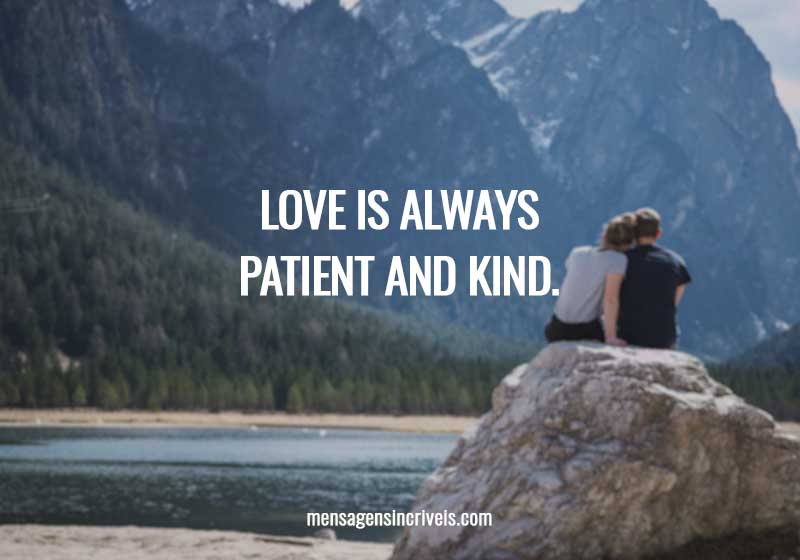 Love is always patient and kind.